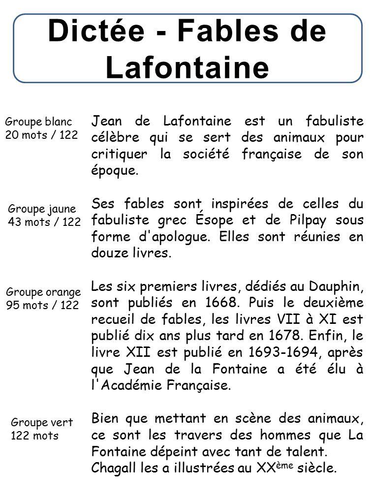 Dictée - Fables de Lafontaine Groupe blanc 20 mots / 122 Groupe jaune 43 mots / 122 Groupe orange 95 mots / 122 Groupe vert 122 mots Jean de Lafontaine est un fabuliste célèbre qui se sert des animaux pour critiquer la société française de son époque.