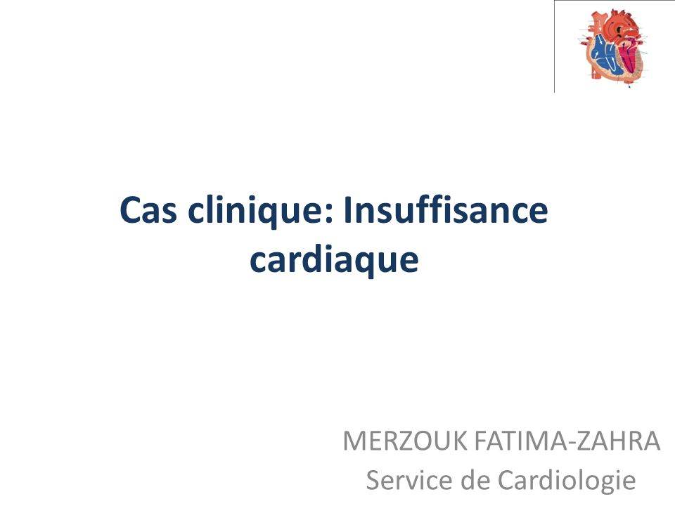 Cas clinique: Insuffisance cardiaque MERZOUK FATIMA-ZAHRA Service de Cardiologie