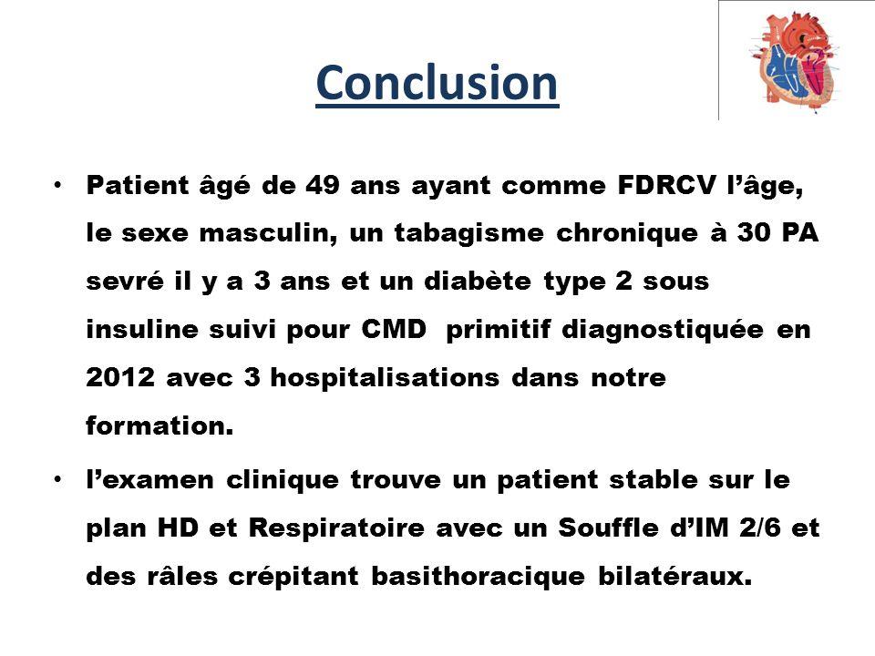Conclusion Patient âgé de 49 ans ayant comme FDRCV l'âge, le sexe masculin, un tabagisme chronique à 30 PA sevré il y a 3 ans et un diabète type 2 sous insuline suivi pour CMD primitif diagnostiquée en 2012 avec 3 hospitalisations dans notre formation.