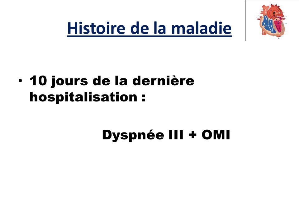 Histoire de la maladie 10 jours de la dernière hospitalisation : Dyspnée III + OMI