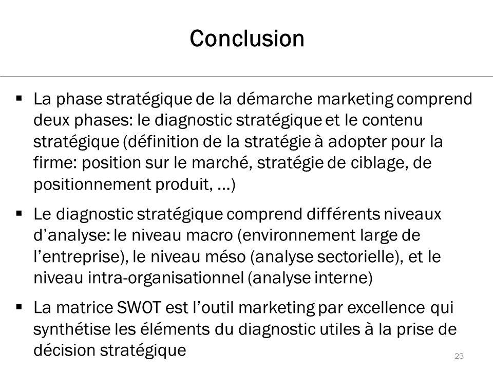 Conclusion  La phase stratégique de la démarche marketing comprend deux phases: le diagnostic stratégique et le contenu stratégique (définition de la stratégie à adopter pour la firme: position sur le marché, stratégie de ciblage, de positionnement produit, …)  Le diagnostic stratégique comprend différents niveaux d'analyse: le niveau macro (environnement large de l'entreprise), le niveau méso (analyse sectorielle), et le niveau intra-organisationnel (analyse interne)  La matrice SWOT est l'outil marketing par excellence qui synthétise les éléments du diagnostic utiles à la prise de décision stratégique 23