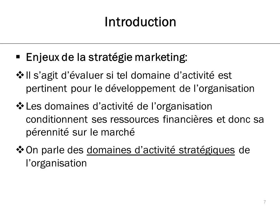 Introduction  Enjeux de la stratégie marketing:  Il s'agit d'évaluer si tel domaine d'activité est pertinent pour le développement de l'organisation  Les domaines d'activité de l'organisation conditionnent ses ressources financières et donc sa pérennité sur le marché  On parle des domaines d'activité stratégiques de l'organisation 7