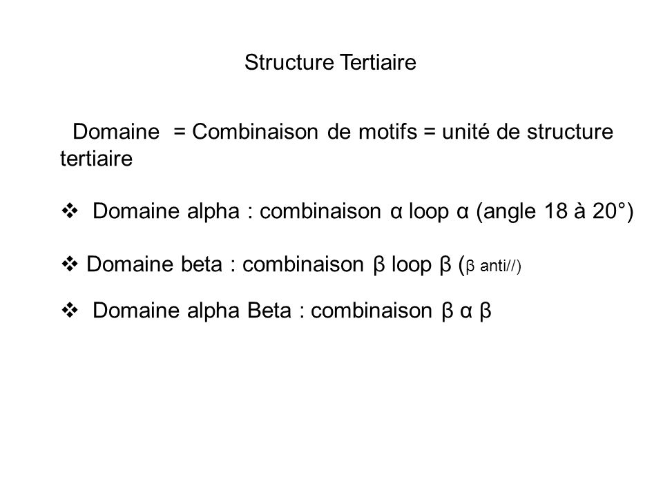 Structure Tertiaire Domaine = Combinaison de motifs = unité de structure tertiaire  Domaine alpha : combinaison α loop α (angle 18 à 20°)  Domaine beta : combinaison β loop β ( β anti//)  Domaine alpha Beta : combinaison β α β