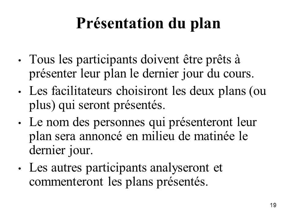 19 Présentation du plan Tous les participants doivent être prêts à présenter leur plan le dernier jour du cours.