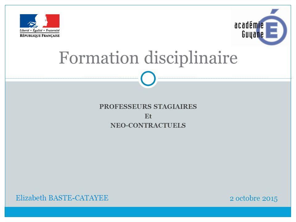 PROFESSEURS STAGIAIRES Et NEO-CONTRACTUELS Formation disciplinaire 2 octobre 2015 Elizabeth BASTE-CATAYEE