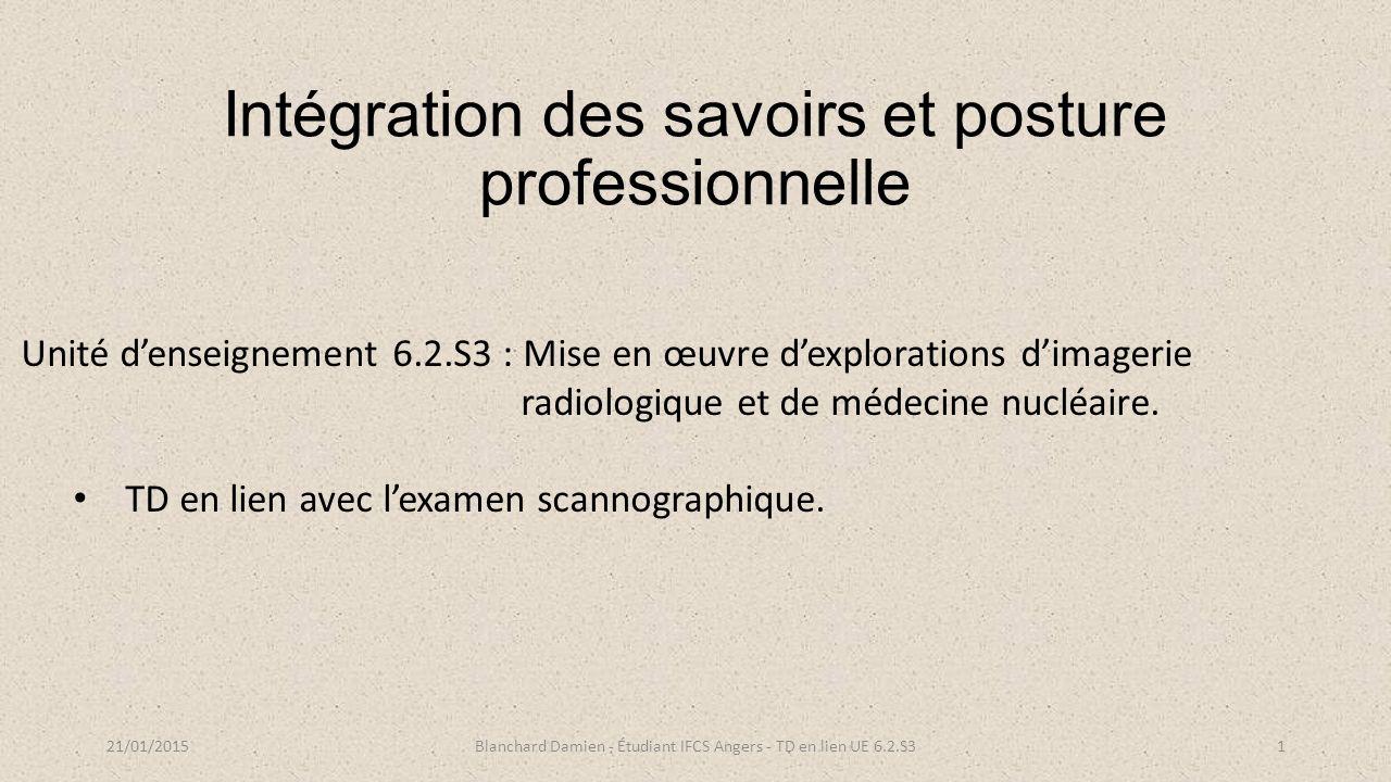 Intégration des savoirs et posture professionnelle 21/01/2015Blanchard Damien - Étudiant IFCS Angers - TD en lien UE 6.2.S31 Unité d'enseignement 6.2.S3 : Mise en œuvre d'explorations d'imagerie radiologique et de médecine nucléaire.