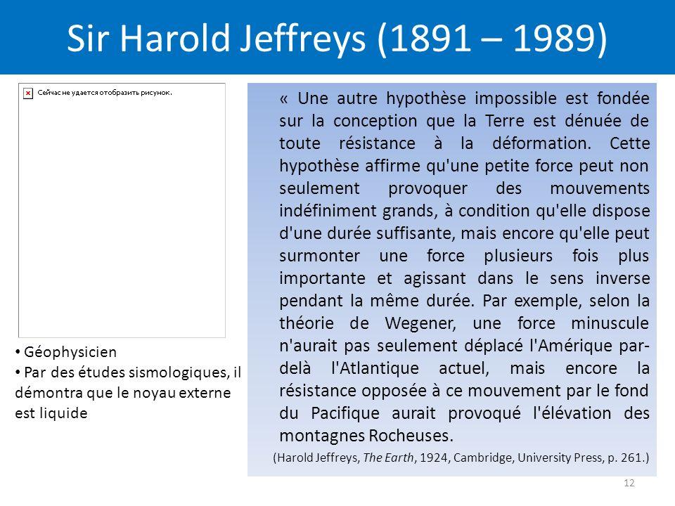 Sir Harold Jeffreys (1891 – 1989) « Une autre hypothèse impossible est fondée sur la conception que la Terre est dénuée de toute résistance à la déformation.