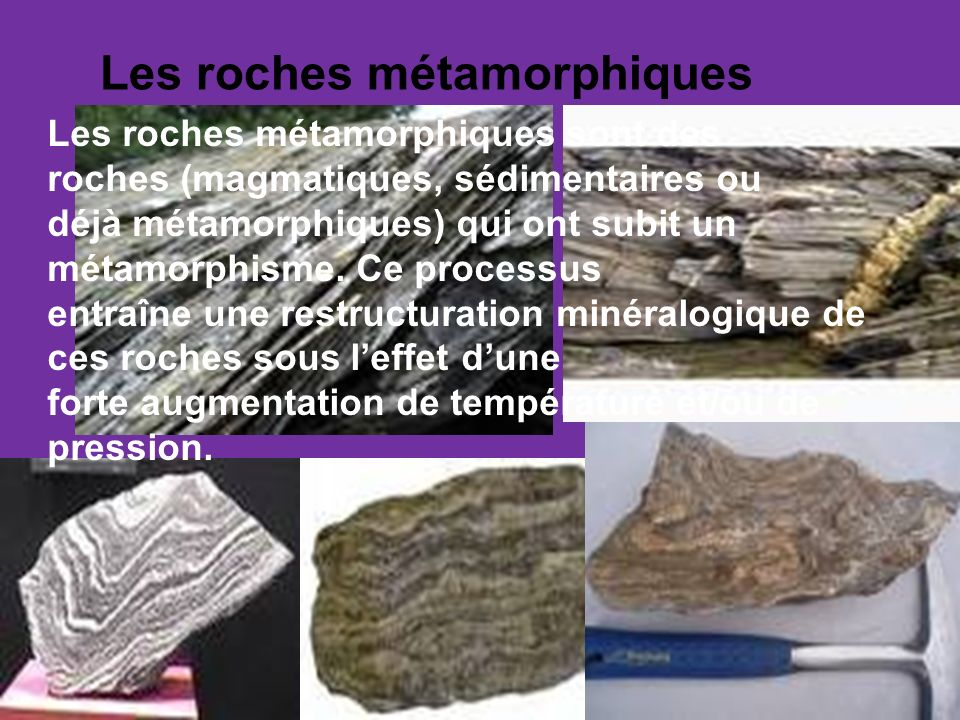 Les roches métamorphiques Les roches métamorphiques sont des roches (magmatiques, sédimentaires ou déjà métamorphiques) qui ont subit un métamorphisme.