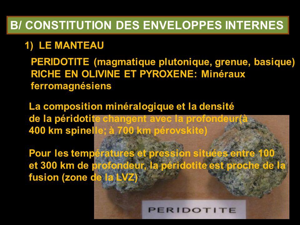 B/ CONSTITUTION DES ENVELOPPES INTERNES 11) LE MANTEAU PERIDOTITE (magmatique plutonique, grenue, basique) RICHE EN OLIVINE ET PYROXENE: Minéraux ferromagnésiens La composition minéralogique et la densité de la péridotite changent avec la profondeur(à 400 km spinelle; à 700 km pérovskite) Pour les températures et pression situées entre 100 et 300 km de profondeur, la péridotite est proche de la fusion (zone de la LVZ)