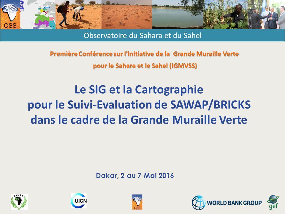 Le SIG et la Cartographie pour le Suivi-Evaluation de SAWAP/BRICKS dans le cadre de la Grande Muraille Verte Dakar, 2 au 7 Mai 2016 Première Conférence sur l'Initiative de la Grande Muraille Verte pour le Sahara et le Sahel (IGMVSS)