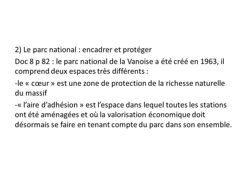 2) Le parc national : encadrer et protéger Doc 8 p 82 : le parc national de la Vanoise a été créé en 1963, il comprend deux espaces très différents : -le « cœur » est une zone de protection de la richesse naturelle du massif -« l'aire d'adhésion » est l'espace dans lequel toutes les stations ont été aménagées et où la valorisation économique doit désormais se faire en tenant compte du parc dans son ensemble.