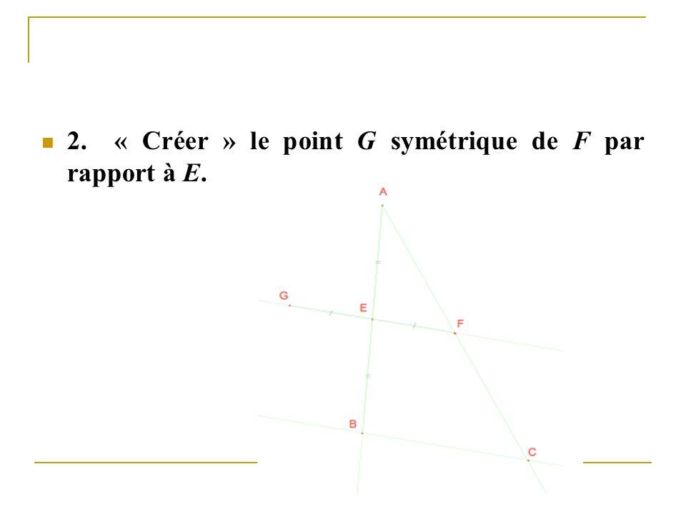 2. « Créer » le point G symétrique de F par rapport à E.