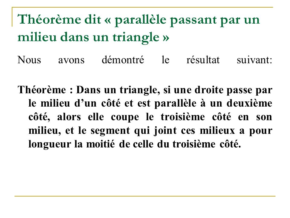 Théorème dit « parallèle passant par un milieu dans un triangle » Nous avons démontré le résultat suivant: Théorème : Dans un triangle, si une droite passe par le milieu d'un côté et est parallèle à un deuxième côté, alors elle coupe le troisième côté en son milieu, et le segment qui joint ces milieux a pour longueur la moitié de celle du troisième côté.