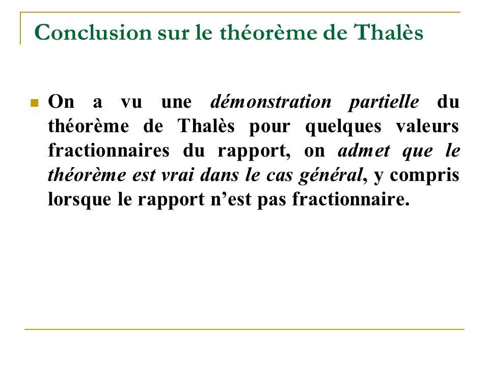 Conclusion sur le théorème de Thalès On a vu une démonstration partielle du théorème de Thalès pour quelques valeurs fractionnaires du rapport, on admet que le théorème est vrai dans le cas général, y compris lorsque le rapport n'est pas fractionnaire.
