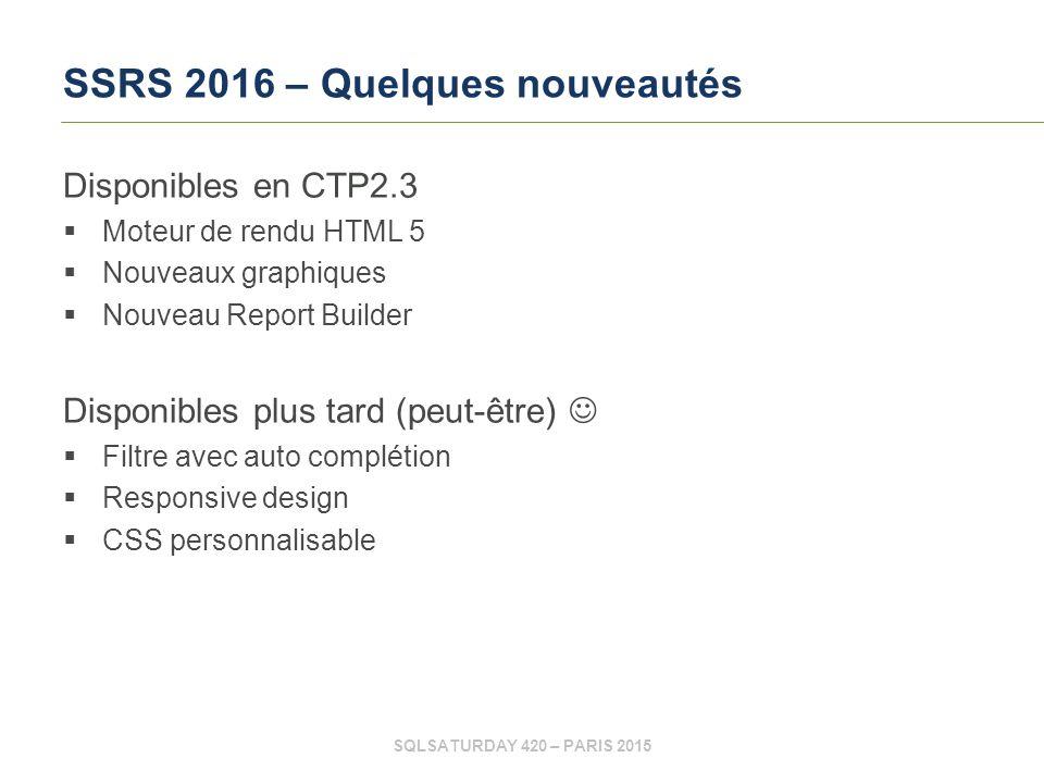SQLSATURDAY 420 – PARIS 2015 SSRS 2016 – Quelques nouveautés Disponibles en CTP2.3  Moteur de rendu HTML 5  Nouveaux graphiques  Nouveau Report Builder Disponibles plus tard (peut-être)  Filtre avec auto complétion  Responsive design  CSS personnalisable