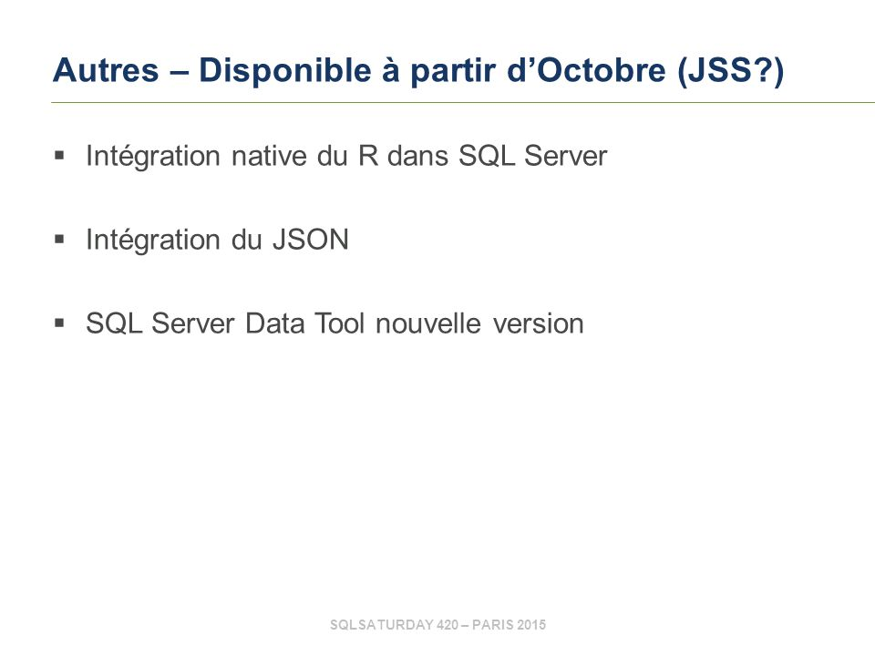 SQLSATURDAY 420 – PARIS 2015 Autres – Disponible à partir d'Octobre (JSS )  Intégration native du R dans SQL Server  Intégration du JSON  SQL Server Data Tool nouvelle version