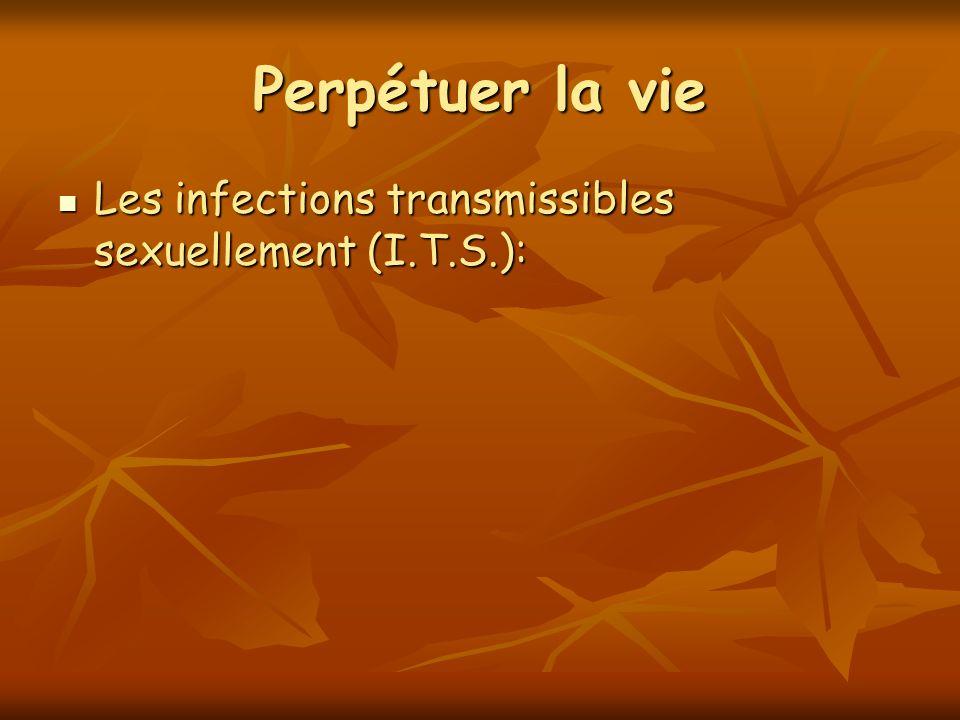Perpétuer la vie Les infections transmissibles sexuellement (I.T.S.): Les infections transmissibles sexuellement (I.T.S.):