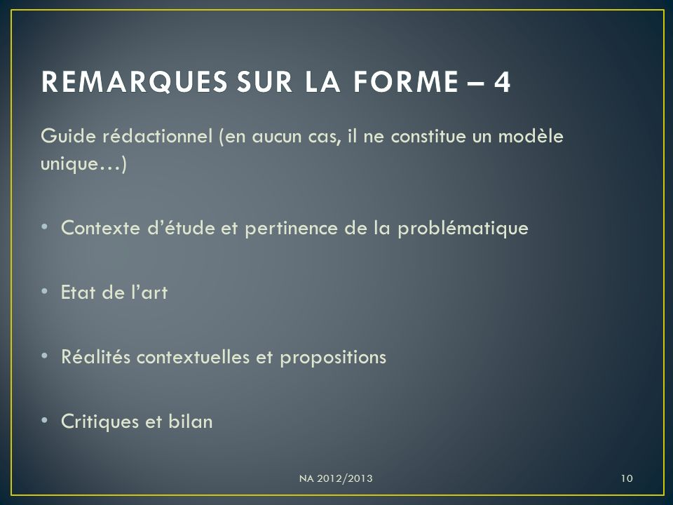 Guide rédactionnel (en aucun cas, il ne constitue un modèle unique…) Contexte d'étude et pertinence de la problématique Etat de l'art Réalités contextuelles et propositions Critiques et bilan NA 2012/201310