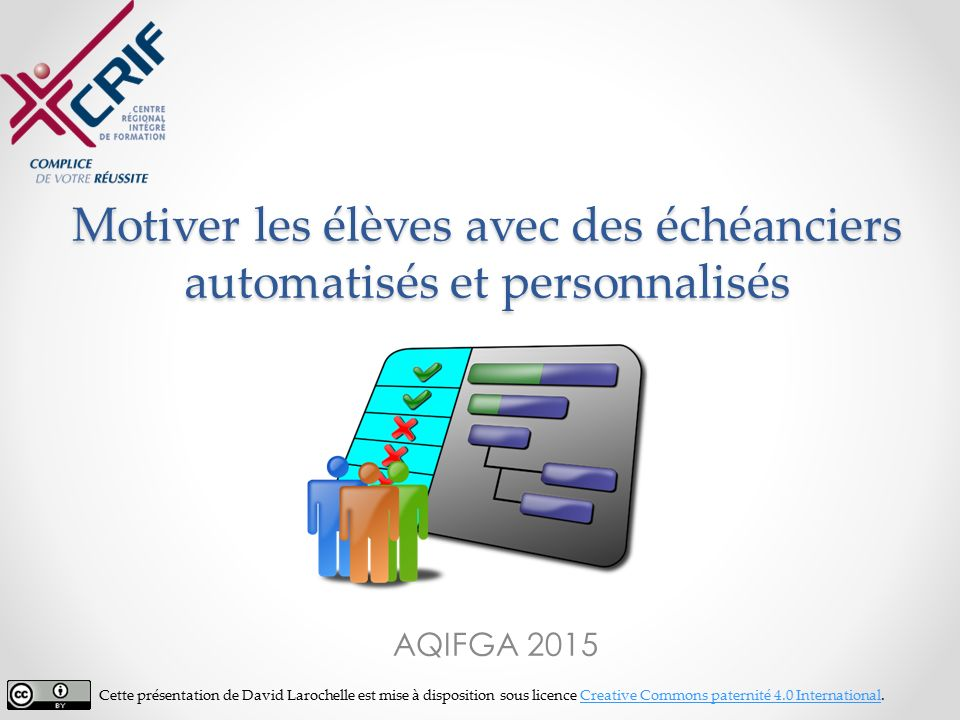 Motiver les élèves avec des échéanciers automatisés et personnalisés AQIFGA 2015 Cette présentation de David Larochelle est mise à disposition sous licence Creative Commons paternité 4.0 International.Creative Commons paternité 4.0 International