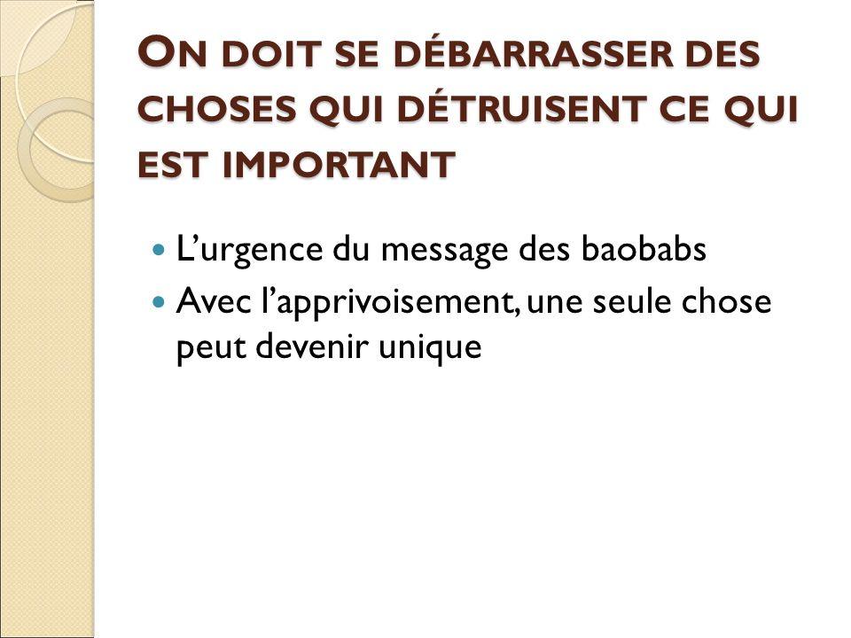 O N DOIT SE DÉBARRASSER DES CHOSES QUI DÉTRUISENT CE QUI EST IMPORTANT L'urgence du message des baobabs Avec l'apprivoisement, une seule chose peut devenir unique