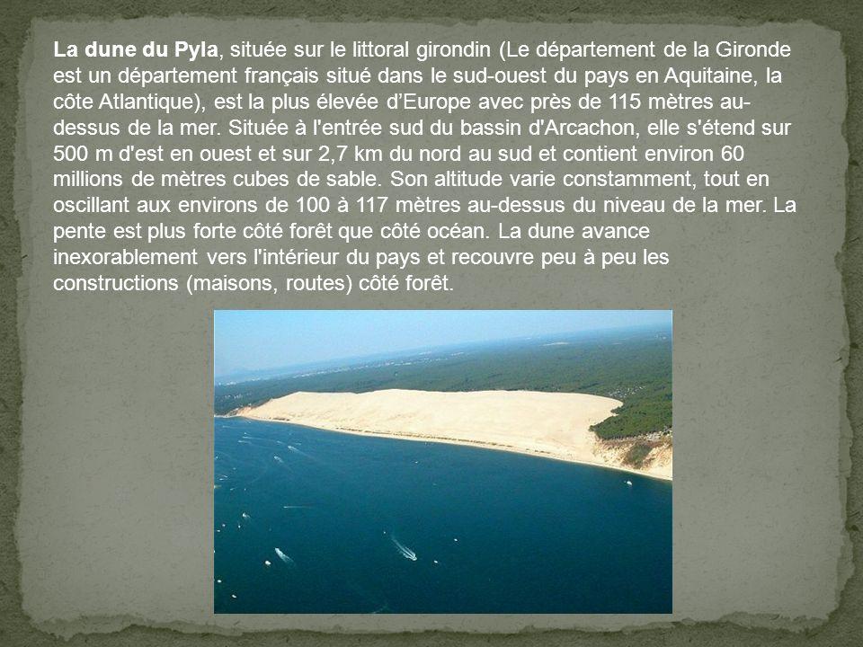 La dune du Pyla, située sur le littoral girondin (Le département de la Gironde est un département français situé dans le sud-ouest du pays en Aquitaine, la côte Atlantique), est la plus élevée d'Europe avec près de 115 mètres au- dessus de la mer.