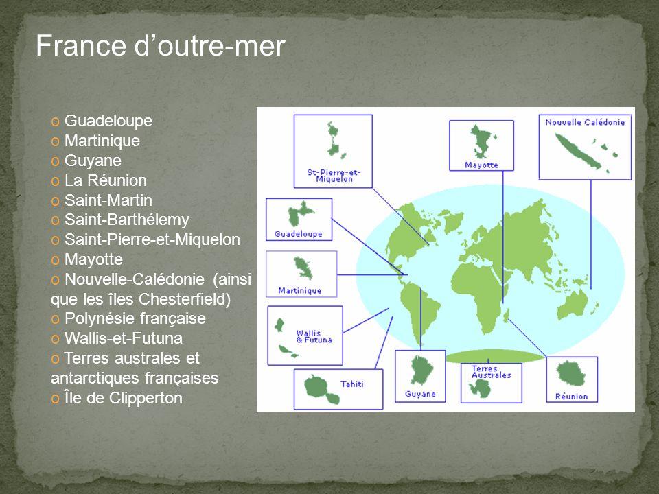 France d'outre-mer o Guadeloupe o Martinique o Guyane o La Réunion o Saint-Martin o Saint-Barthélemy o Saint-Pierre-et-Miquelon o Mayotte o Nouvelle-Calédonie (ainsi que les îles Chesterfield) o Polynésie française o Wallis-et-Futuna o Terres australes et antarctiques françaises o Île de Clipperton