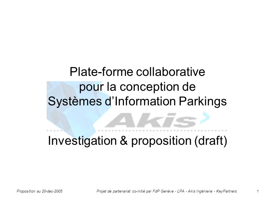 Proposition au 20-dec-2005 Projet de partenariat co-initié par FdP Genève - LPA - Akis Ingénierie - KeyPartners 1 Plate-forme collaborative pour la conception de Systèmes d'Information Parkings Investigation & proposition (draft)