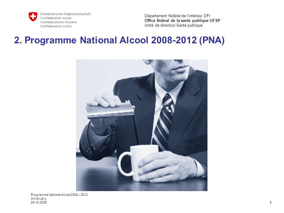 8 Département fédéral de l'intérieur DFI Office fédéral de la santé publique OFSP Unité de direction Santé publique Programme National Alcool 2008 – 2012 Anne Lévy 29.10.2008 2.