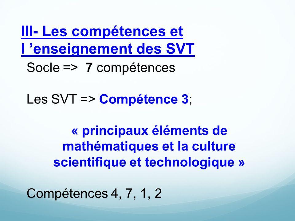 III- Les compétences et l 'enseignement des SVT Socle => 7 compétences Les SVT => Compétence 3; « principaux éléments de mathématiques et la culture scientifique et technologique » Compétences 4, 7, 1, 2