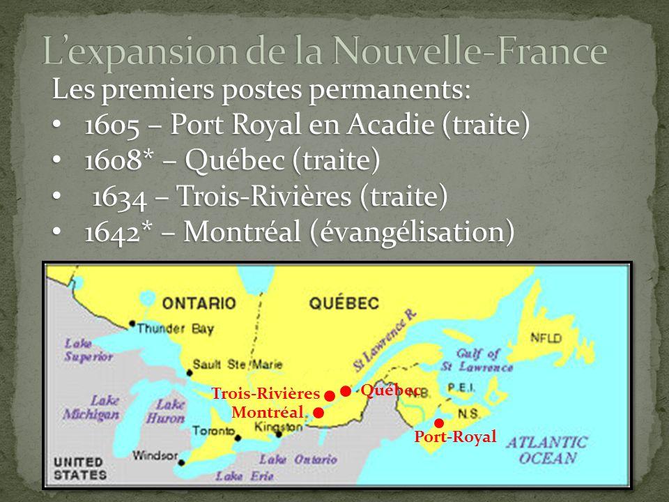 Les premiers postes permanents: 1605 – Port Royal en Acadie (traite) 1605 – Port Royal en Acadie (traite) 1608* – Québec (traite) 1608* – Québec (traite) 1634 – Trois-Rivières (traite) 1634 – Trois-Rivières (traite) 1642* – Montréal (évangélisation) 1642* – Montréal (évangélisation) Port-Royal Québec Trois-Rivières Montréal