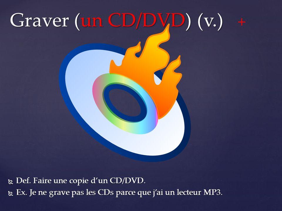  Def. Faire une copie d'un CD/DVD.  Ex. Je ne grave pas les CDs parce que j'ai un lecteur MP3.