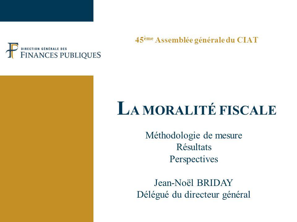 45 ème Assemblée générale du CIAT L A MORALITÉ FISCALE Méthodologie de mesure Résultats Perspectives Jean-Noël BRIDAY Délégué du directeur général