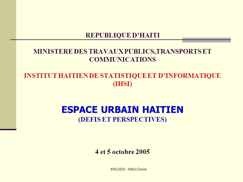 IHSI-2005- Milbin Daniel REPUBLIQUE D'HAITI MINISTERE DES TRAVAUX PUBLICS,TRANSPORTS ET COMMUNICATIONS INSTITUT HAITIEN DE STATISTIQUE ET D'INFORMATIQUE (IHSI) ESPACE URBAIN HAITIEN (DEFIS ET PERSPECTIVES) 4 et 5 octobre 2005