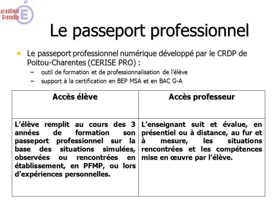 Le passeport professionnel Le passeport professionnel numérique développé par le CRDP de Poitou-Charentes (CERISE PRO) : Le passeport professionnel numérique développé par le CRDP de Poitou-Charentes (CERISE PRO) : – outil de formation et de professionnalisation de l'élève – support à la certification en BEP MSA et en BAC G-A Accès élève Accès professeur L'élève remplit au cours des 3 années de formation son passeport professionnel sur la base des situations simulées, observées ou rencontrées en établissement, en PFMP, ou lors d'expériences personnelles.