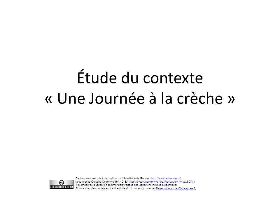 Étude du contexte « Une Journée à la crèche » Ce document est mis à disposition par l'Académie de Rennes (http://www.ac-rennes.fr)http://www.ac-rennes.fr sous licence Creative Commons BY-NC-SA (http://creativecommons.org/licenses/by-nc-sa/2.0/fr/ )http://creativecommons.org/licenses/by-nc-sa/2.0/fr/ (Paternité/Pas d utilisation commerciale/Partage des conditions initiales à l identique) Si vous avez des doutes sur l'authenticité du document, contactez RessourcesNuxeo@ac-rennes.frRessourcesNuxeo@ac-rennes.fr