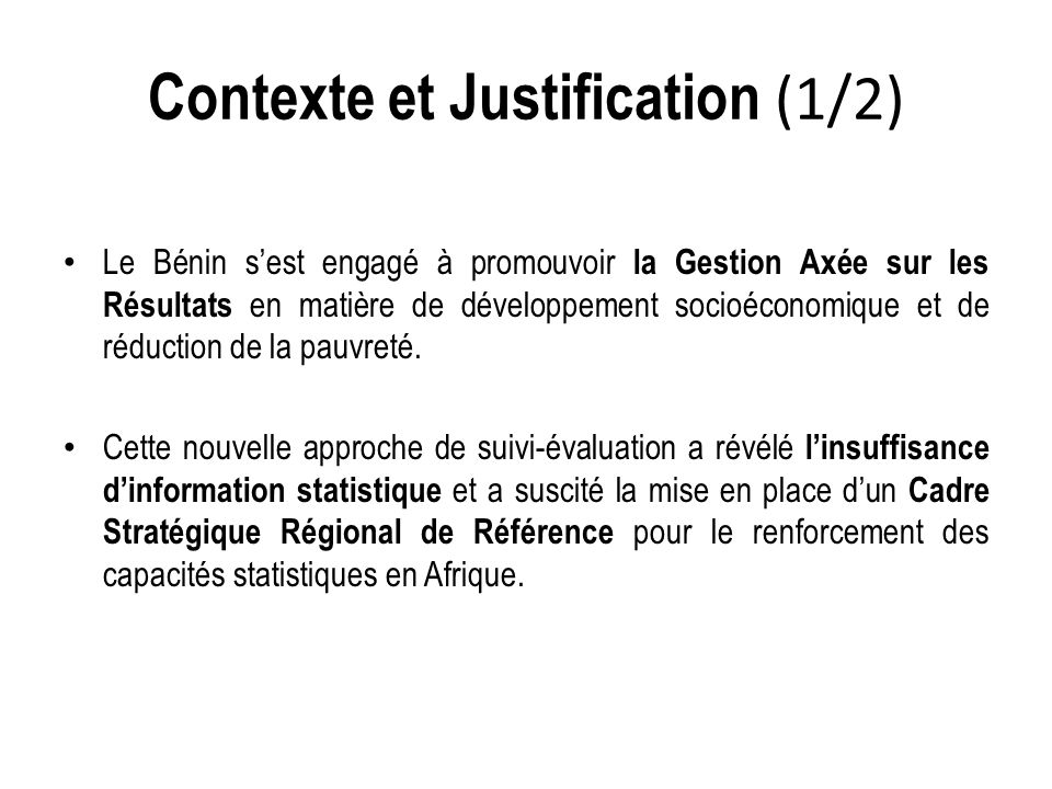 Contexte et Justification (1/2) Le Bénin s'est engagé à promouvoir la Gestion Axée sur les Résultats en matière de développement socioéconomique et de réduction de la pauvreté.