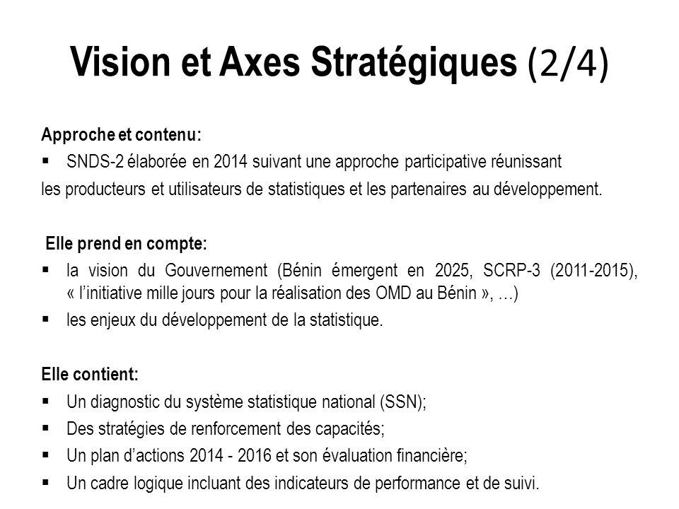 Vision et Axes Stratégiques (2/4) Approche et contenu:  SNDS-2 élaborée en 2014 suivant une approche participative réunissant les producteurs et utilisateurs de statistiques et les partenaires au développement.