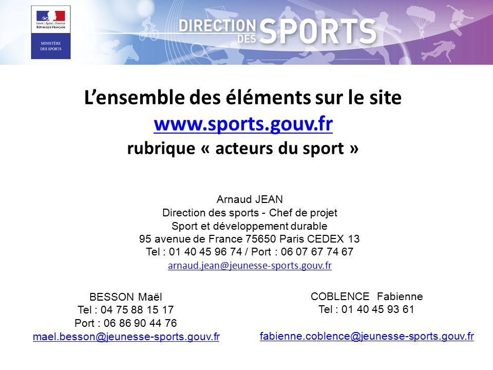 Arnaud JEAN Direction des sports - Chef de projet Sport et développement durable 95 avenue de France 75650 Paris CEDEX 13 Tel : 01 40 45 96 74 / Port : 06 07 67 74 67 arnaud.jean@jeunesse-sports.gouv.fr arnaud.jean@jeunesse-sports.gouv.fr BESSON Maël Tel : 04 75 88 15 17 Port : 06 86 90 44 76 mael.besson@jeunesse-sports.gouv.fr COBLENCE Fabienne Tel : 01 40 45 93 61 fabienne.coblence@jeunesse-sports.gouv.fr L'ensemble des éléments sur le site www.sports.gouv.fr rubrique « acteurs du sport » www.sports.gouv.fr