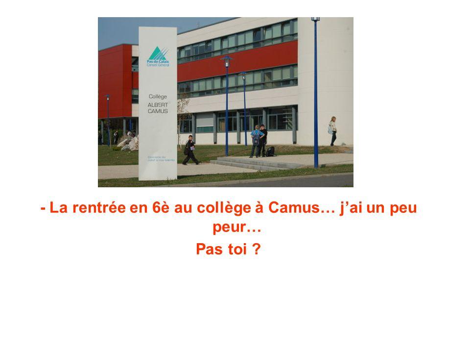 - La rentrée en 6è au collège à Camus… j'ai un peu peur… Pas toi