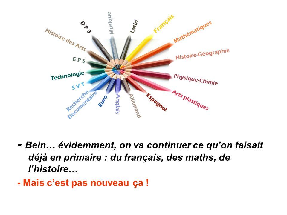 - Bein… évidemment, on va continuer ce qu'on faisait déjà en primaire : du français, des maths, de l'histoire… - Mais c'est pas nouveau ça !
