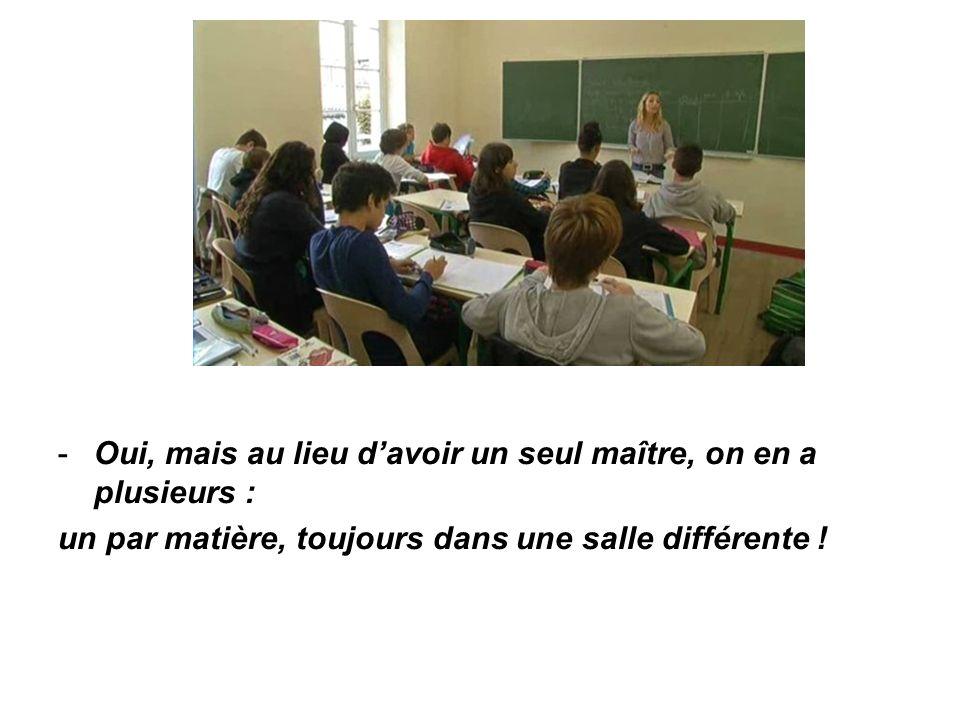 -Oui, mais au lieu d'avoir un seul maître, on en a plusieurs : un par matière, toujours dans une salle différente !