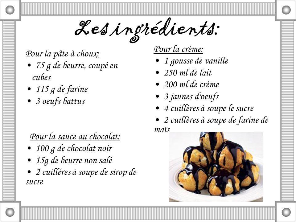 Les ingrédients: Pour la pâte à choux: 75 g de beurre, coupé en cubes 115 g de farine 3 oeufs battus Pour la sauce au chocolat: 100 g de chocolat noir 15g de beurre non salé 2 cuillères à soupe de sirop de sucre Pour la crème: 1 gousse de vanille 250 ml de lait 200 ml de crème 3 jaunes d oeufs 4 cuillères à soupe le sucre 2 cuillères à soupe de farine de maïs
