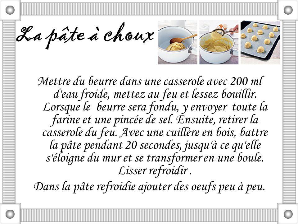 La pâte à choux Mettre du beurre dans une casserole avec 200 ml d eau froide, mettez au feu et lessez bouillir.