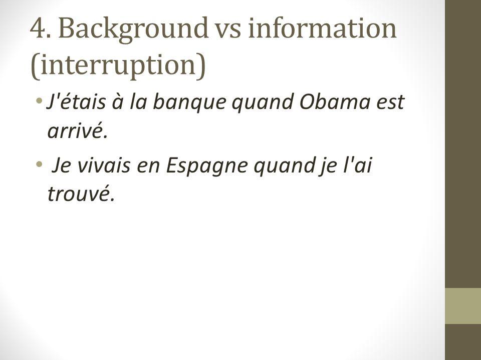 4. Background vs information (interruption) J étais à la banque quand Obama est arrivé.