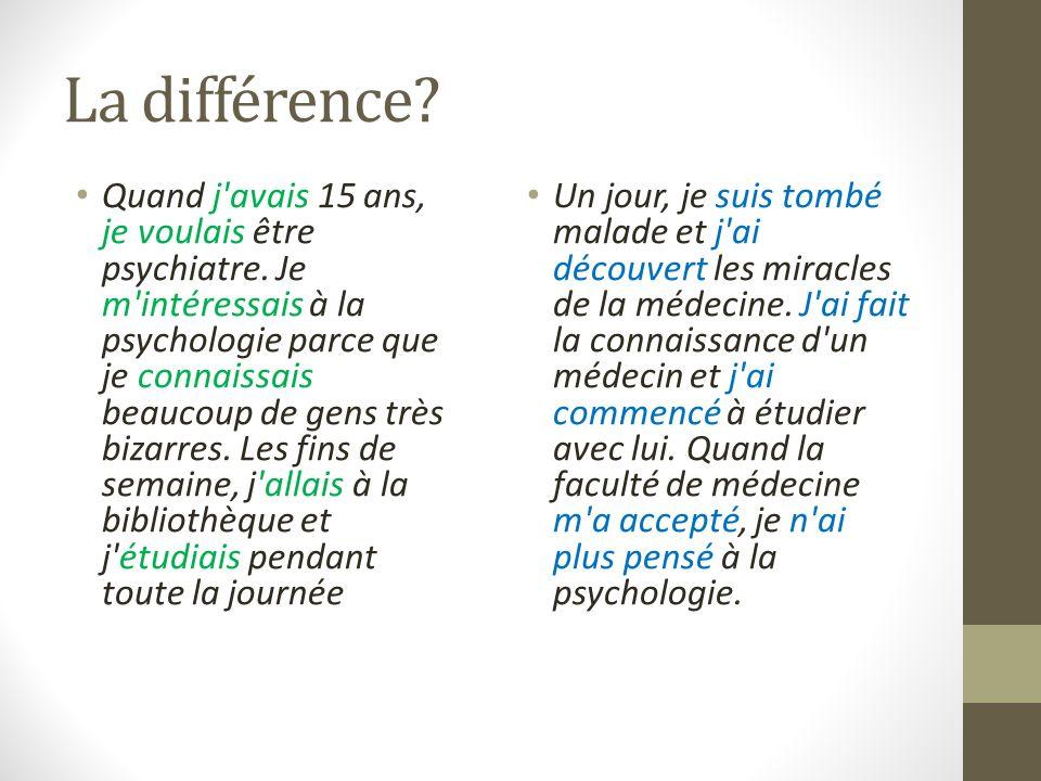 La différence. Quand j avais 15 ans, je voulais être psychiatre.
