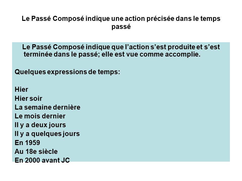 Le Passé Composé indique une action précisée dans le temps passé Le Passé Composé indique que l'action s'est produite et s'est terminée dans le passé; elle est vue comme accomplie.
