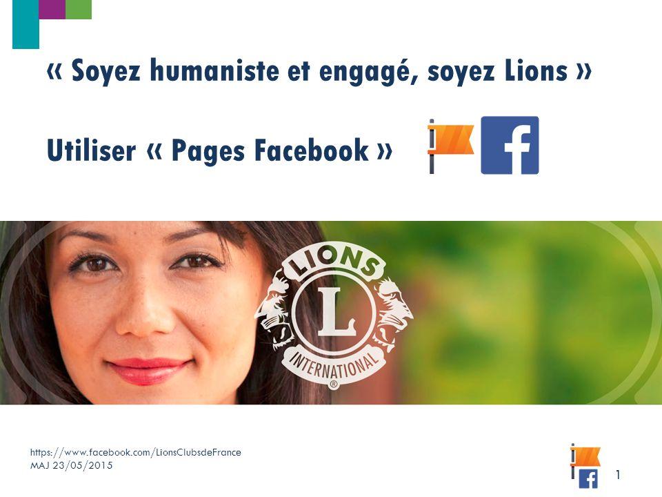 https://www.facebook.com/LionsClubsdeFrance MAJ 23/05/2015 1 « Soyez humaniste et engagé, soyez Lions » Utiliser « Pages Facebook »