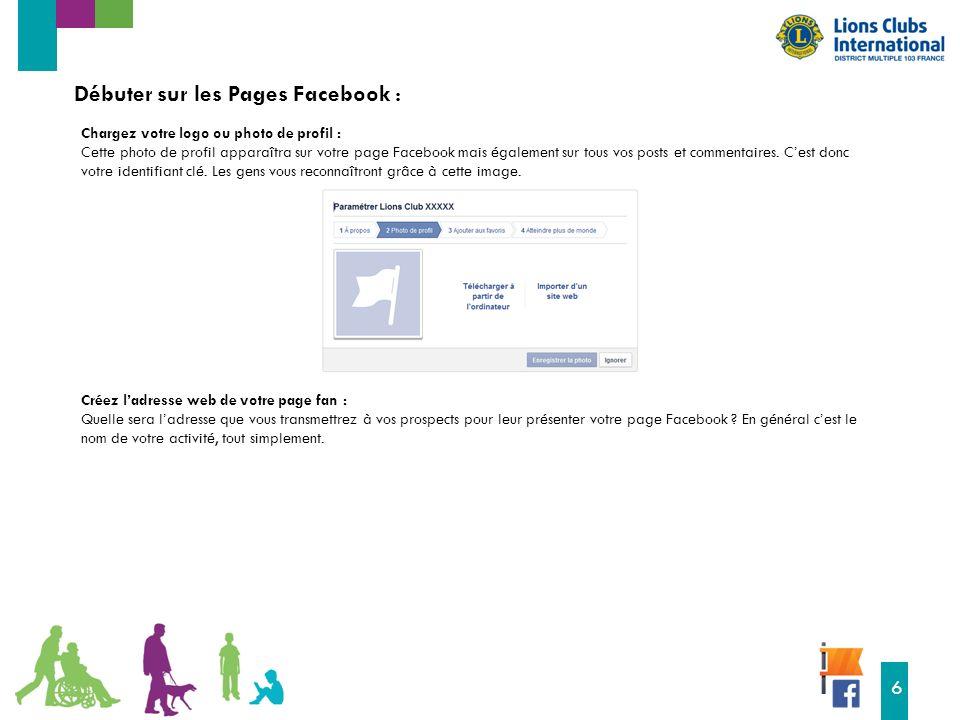16 6 Débuter sur les Pages Facebook : Chargez votre logo ou photo de profil : Cette photo de profil apparaîtra sur votre page Facebook mais également sur tous vos posts et commentaires.