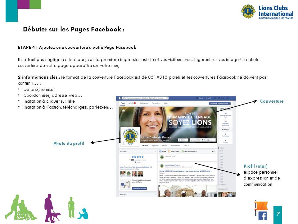 16 7 Débuter sur les Pages Facebook : ETAPE 4 : Ajoutez une couverture à votre Page Facebook Il ne faut pas négliger cette étape, car la première impression est clé et vos visiteurs vous jugeront sur vos images.