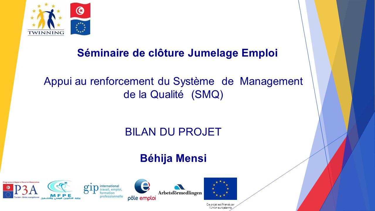 Séminaire de clôture Jumelage Emploi Appui au renforcement du Système de Management de la Qualité (SMQ) BILAN DU PROJET Béhija Mensi Ce projet est financé par l'Union européenne